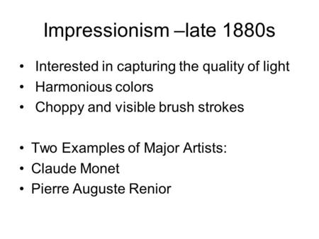 Impressionism –late 1880s Interested in capturing the quality of light Harmonious colors Choppy and visible brush strokes Two Examples of Major Artists: