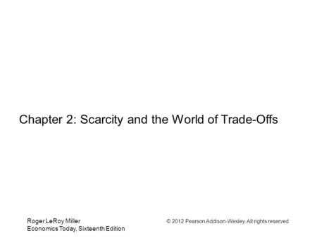 Roger LeRoy Miller © 2012 Pearson Addison-Wesley. All rights reserved. Economics Today, Sixteenth Edition Chapter 2: Scarcity and the World of Trade-Offs.