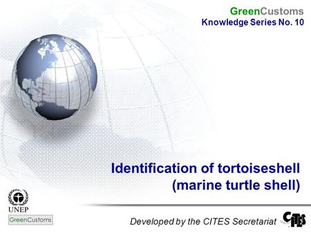 Identification of tortoiseshell (marine turtle shell) Developed by the CITES Secretariat GreenCustoms Knowledge Series No. 10.
