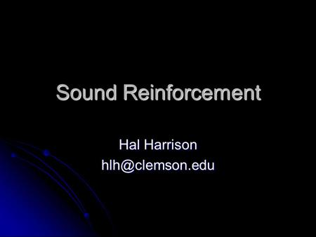 Hal Harrison hlh@clemson.edu Sound Reinforcement Hal Harrison hlh@clemson.edu.