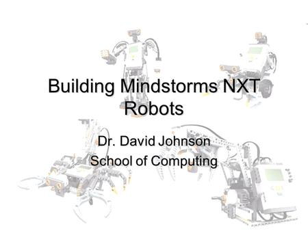 Building Mindstorms NXT Robots Dr. David Johnson School of Computing.