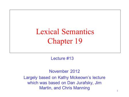 1 Lexical Semantics Chapter 19 November 2012 Largely based on Kathy Mckeown's lecture which was based on Dan Jurafsky, Jim Martin, and Chris Manning Lecture.