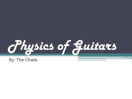 "Physics of Guitars By: The Chads. Brief History of Guitars Modern guitars can be traced back to Spain; derived from the Spanish word ""Guitarra."" Romans."