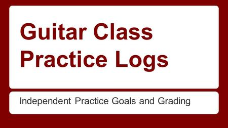 Guitar Class Practice Logs Independent Practice Goals and Grading.