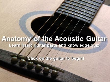 Anatomy of the Acoustic Guitar Learn basic guitar parts and knowledge quiz Click on the guitar to begin!