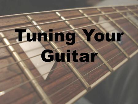 Tuning Your Guitar. The Tuning System Evolved, not invented Standard tuning E A D G B E.