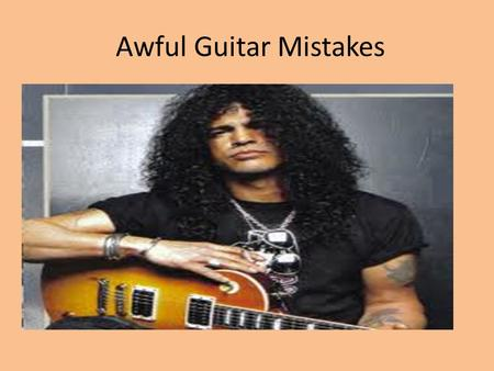 Awful Guitar Mistakes. 1. Incorrect grip This gives you no finger strength. >The thumb needs to be behind the neck!