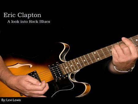 Eric Clapton A look into Rock Blues By: Levi Lewis.