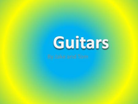 By Jake and Tom. There are lots of different types of guitars. They can come in all different shapes and sizes. You can get different coloured guitars.
