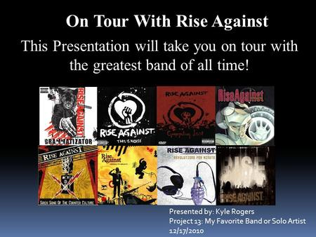 On Tour With Rise Against This Presentation will take you on tour with the greatest band of all time! Presented by: Kyle Rogers Project 13: My Favorite.