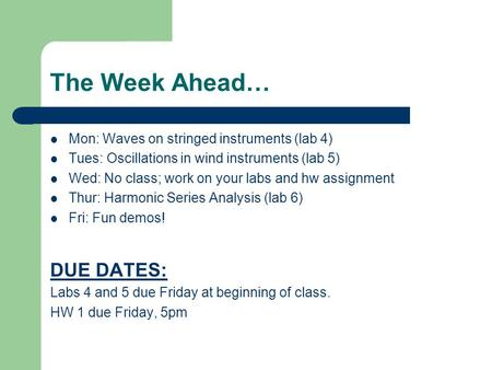 The Week Ahead… Mon: Waves on stringed instruments (lab 4) Tues: Oscillations in wind instruments (lab 5) Wed: No class; work on your labs and hw assignment.