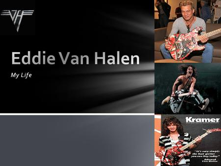 My Life. I was born on January 26, 1955, in Nijmegen, Netherlands as Edward Lodewijk van Halen My father, Jan van Halen, was a clarinetist, pianist, and.