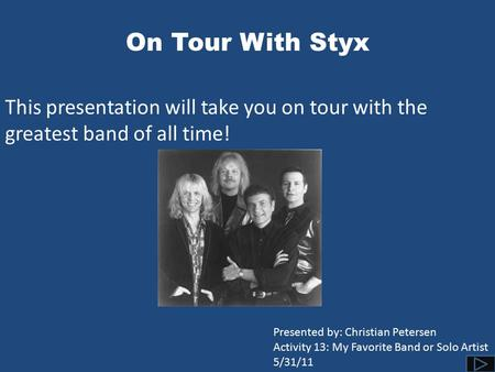 On Tour With Styx This presentation will take you on tour with the greatest band of all time! Presented by: Christian Petersen Activity 13: My Favorite.