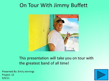 On Tour With Jimmy Buffett This presentation will take you on tour with the greatest band of all time! Presented By: Emily Jennings Project: 13 6/6/11.