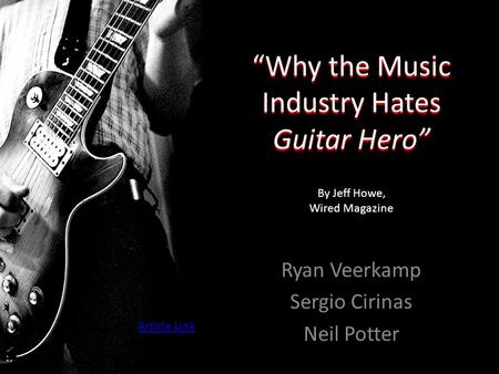 """Why the Music Industry Hates Guitar Hero"" Ryan Veerkamp Sergio Cirinas Neil Potter By Jeff Howe, Wired Magazine Article Link."