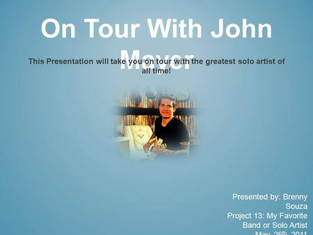 On Tour With John Mayer This Presentation will take you on tour with the greatest solo artist of all time! Presented by: Brenny Souza Project 13: My Favorite.