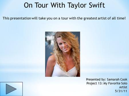 On Tour With Taylor Swift This presentation will take you on a tour with the greatest artist of all time! Presented by: Samarah Cook Project 13: My Favorite.