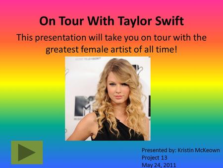 On Tour With Taylor Swift This presentation will take you on tour with the greatest female artist of all time! Presented by: Kristin McKeown Project 13.