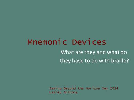Mnemonic Devices What are they and what do they have to do with braille? Seeing Beyond the Horizon May 2014 Lesley Anthony.
