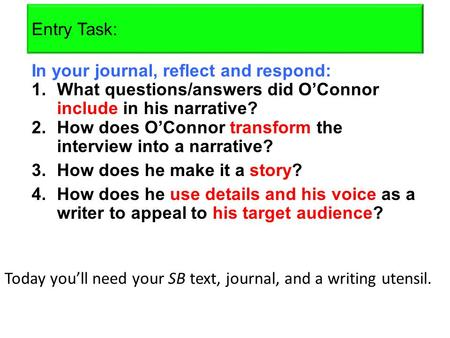 Entry Task: In your journal, reflect and respond: 1.What questions/answers did O'Connor include in his narrative? 2.How does O'Connor transform the interview.