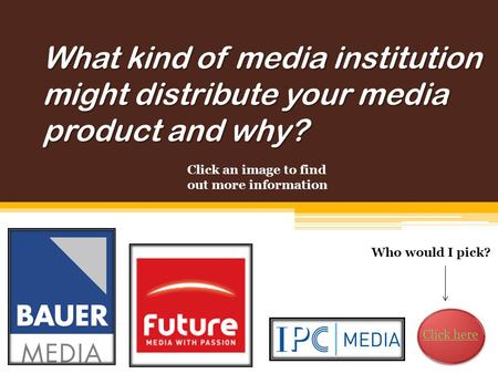 What kind of media institution might distribute your media product and why? Who would I pick? Click an image to find out more information Click here.