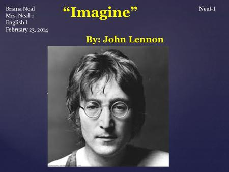 "{ Briana Neal Mrs. Neal-1 English I February 23, 2014 ""Imagine"" By: John Lennon Neal-1."