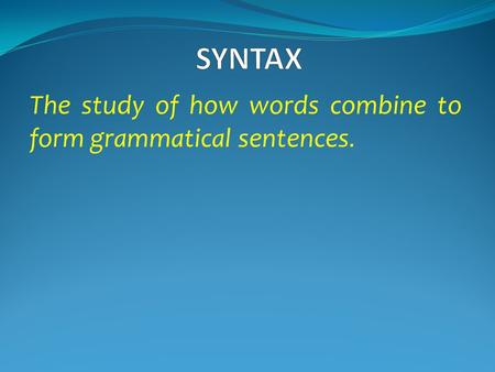 The study of how words combine to form grammatical sentences.