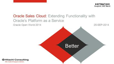 Oracle Sales Cloud: Extending Functionality with Oracle's Platform as a Service 25-SEP-2014 Better Oracle Open World 2014.
