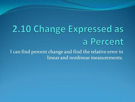 I can find percent change and find the relative error in linear and nonlinear measurements.