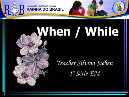 When / While Teacher Silvino Sieben 1ª Série EM. YESTERDAY.