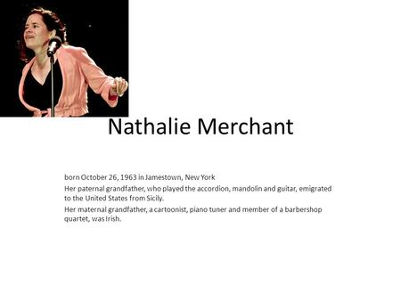 Nathalie Merchant born October 26, 1963 in Jamestown, New York Her paternal grandfather, who played the accordion, mandolin and guitar, emigrated to the.