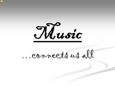 Music …connects us all. Music…  Music is an art form in which the medium is sound organized in time. Common elements of music are pitch (which governs.