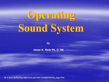 Operating Sound System Operating Sound System By Jesse A. Role Ph. D TM J& E Role Technology http//www.geocities.com/drjrole/role_page.html.