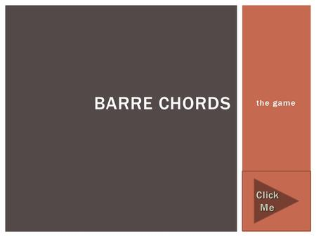 The game BARRE CHORDS.  The following game is designed to help you correctly identify the most common Barre Chord shapes that you will encounter  DIRECTIONS: