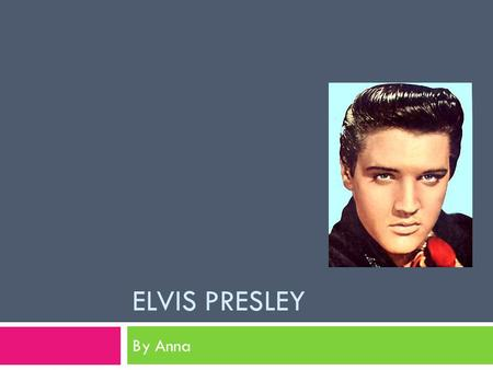 ELVIS PRESLEY By Anna. Presley Family  Elvis Presley was born January 8, 1935, in Tupelo, Mississippi.  Elvis was oddly attached to his mother, Gladys.