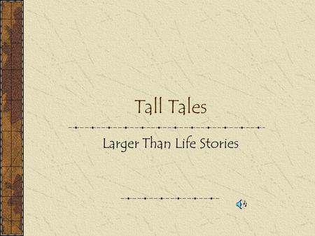 Tall Tales Larger Than Life Stories What is a Tall Tale? A larger than life main character doing a particular job. (superhero) A problem that is solved.