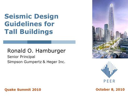 Seismic Design Guidelines for Tall Buildings Ronald O. Hamburger Senior Principal Simpson Gumpertz & Heger Inc. Quake Summit 2010 October 8, 2010.