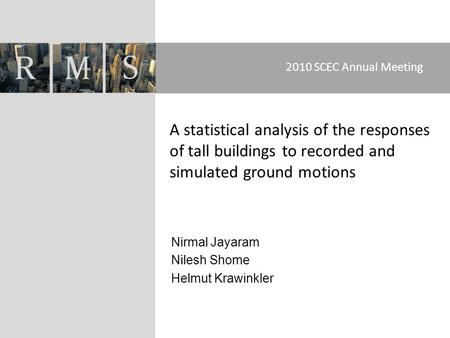 Nirmal Jayaram Nilesh Shome Helmut Krawinkler 2010 SCEC Annual Meeting A statistical analysis of the responses of tall buildings to recorded and simulated.