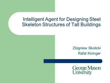 Intelligent Agent for Designing Steel Skeleton Structures of Tall Buildings Zbigniew Skolicki Rafal Kicinger.