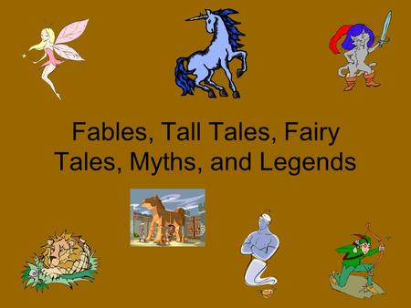 Fables, Tall Tales, Fairy Tales, Myths, and Legends.
