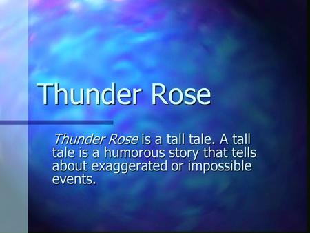 Thunder Rose Thunder Rose is a tall tale. A tall tale is a humorous story that tells about exaggerated or impossible events.