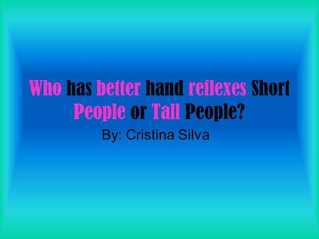 Who has better hand reflexes Short People or Tall People? By: Cristina Silva.