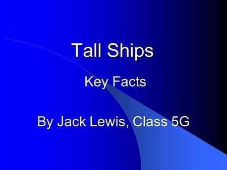 Tall Ships Key Facts By Jack Lewis, Class 5G. Tall ships are very tall ships They are large traditionally rigged sailing vessels Modern vessels include.