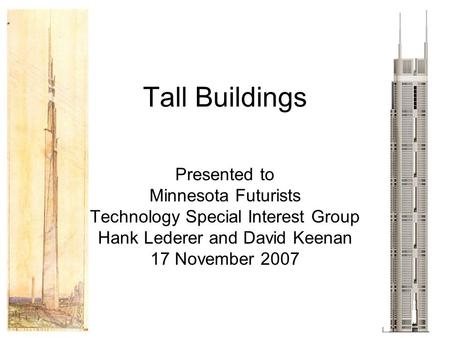 Tall Buildings Presented to Minnesota Futurists Technology Special Interest Group Hank Lederer and David Keenan 17 November 2007.