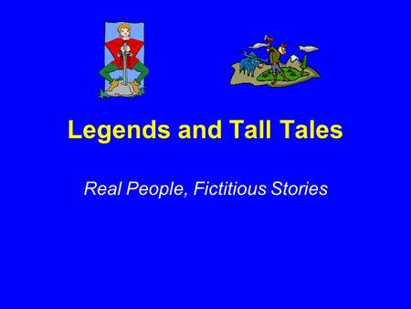Legends and Tall Tales Real People, Fictitious Stories.