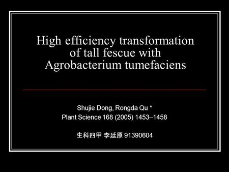 High efficiency transformation of tall fescue with Agrobacterium tumefaciens Shujie Dong, Rongda Qu * Plant Science 168 (2005) 1453–1458 生科四甲 李廷原 91390604.