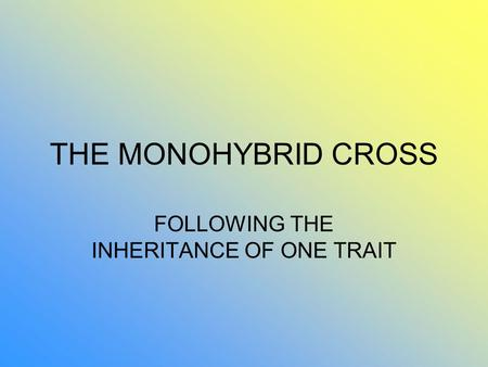 THE MONOHYBRID CROSS FOLLOWING THE INHERITANCE OF ONE TRAIT.