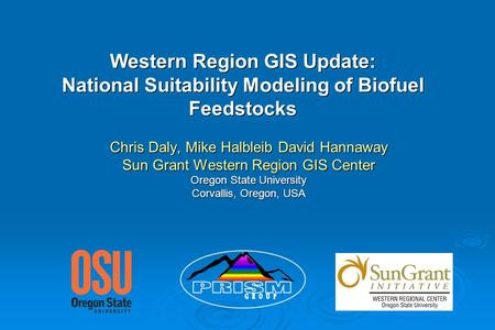 Western Region GIS Update: National Suitability Modeling of Biofuel Feedstocks Chris Daly, Mike Halbleib David Hannaway Sun Grant Western Region GIS Center.