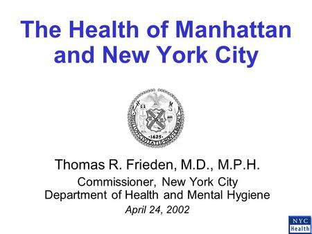 The Health of Manhattan and New York City Thomas R. Frieden, M.D., M.P.H. Commissioner, New York City Department of Health and Mental Hygiene April 24,