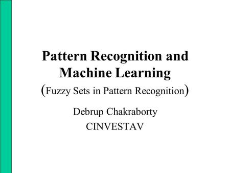 Pattern Recognition and Machine Learning ( Fuzzy Sets in Pattern Recognition ) Debrup Chakraborty CINVESTAV.